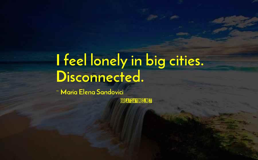 Disconnected Sayings By Maria Elena Sandovici: I feel lonely in big cities. Disconnected.