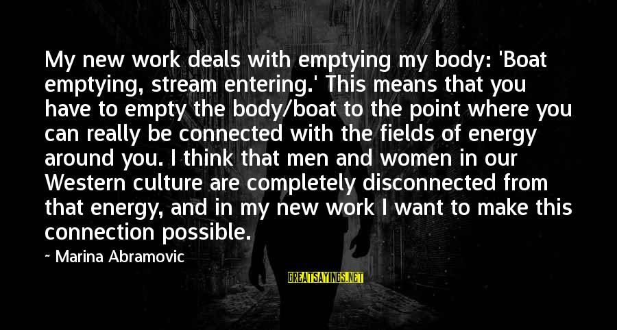 Disconnected Sayings By Marina Abramovic: My new work deals with emptying my body: 'Boat emptying, stream entering.' This means that