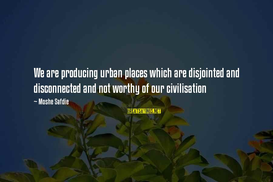 Disconnected Sayings By Moshe Safdie: We are producing urban places which are disjointed and disconnected and not worthy of our