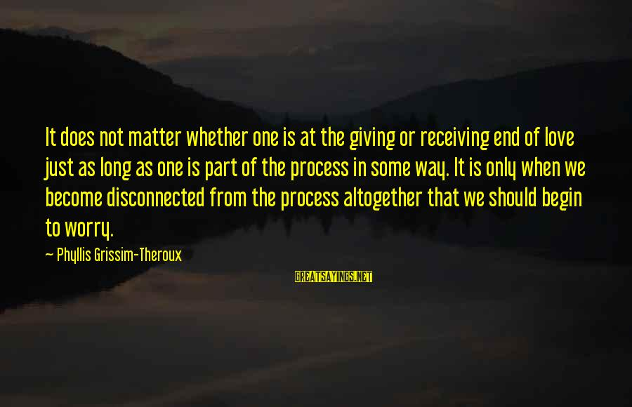 Disconnected Sayings By Phyllis Grissim-Theroux: It does not matter whether one is at the giving or receiving end of love