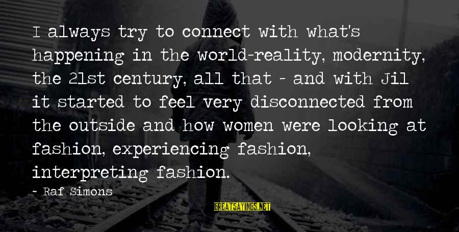 Disconnected Sayings By Raf Simons: I always try to connect with what's happening in the world-reality, modernity, the 21st century,