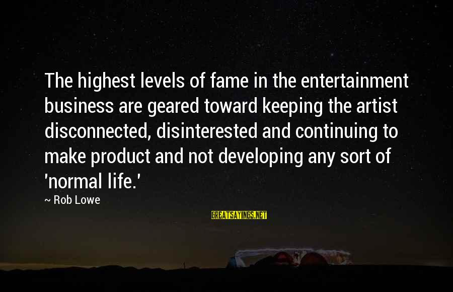 Disconnected Sayings By Rob Lowe: The highest levels of fame in the entertainment business are geared toward keeping the artist