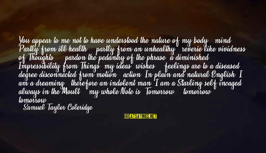 Disconnected Sayings By Samuel Taylor Coleridge: You appear to me not to have understood the nature of my body & mind.