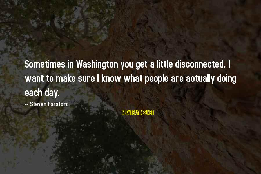 Disconnected Sayings By Steven Horsford: Sometimes in Washington you get a little disconnected. I want to make sure I know