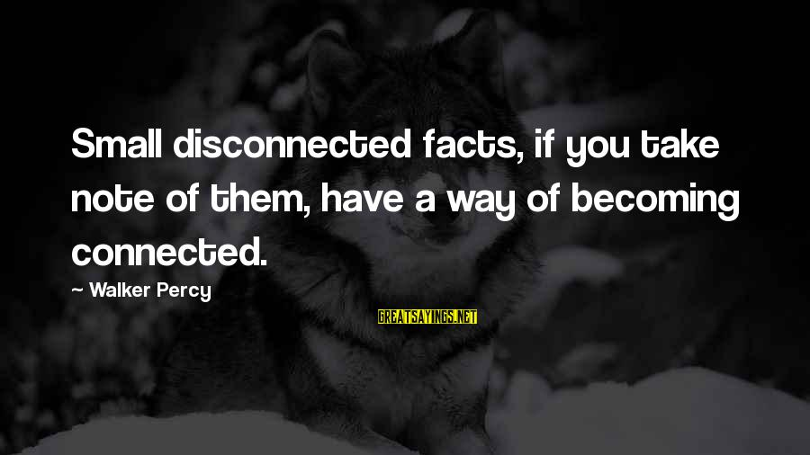 Disconnected Sayings By Walker Percy: Small disconnected facts, if you take note of them, have a way of becoming connected.