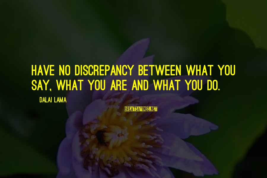 Discrepancies Sayings By Dalai Lama: Have no discrepancy between what you say, what you are and what you do.