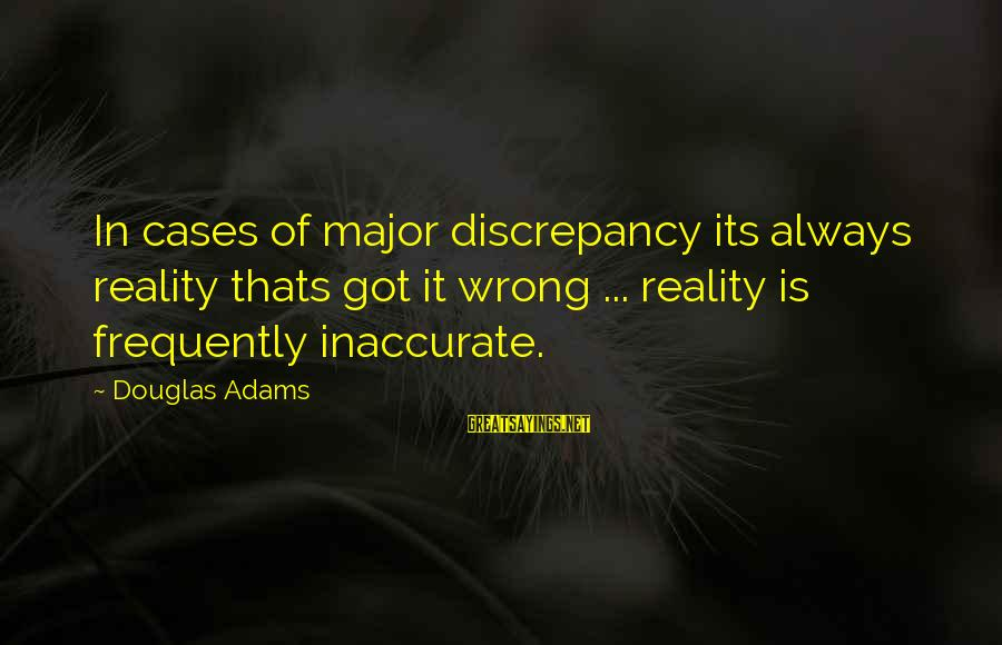 Discrepancies Sayings By Douglas Adams: In cases of major discrepancy its always reality thats got it wrong ... reality is