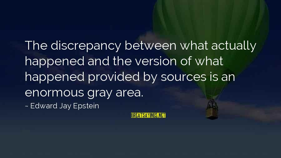 Discrepancies Sayings By Edward Jay Epstein: The discrepancy between what actually happened and the version of what happened provided by sources