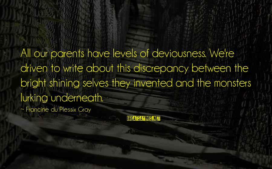 Discrepancies Sayings By Francine Du Plessix Gray: All our parents have levels of deviousness. We're driven to write about this discrepancy between