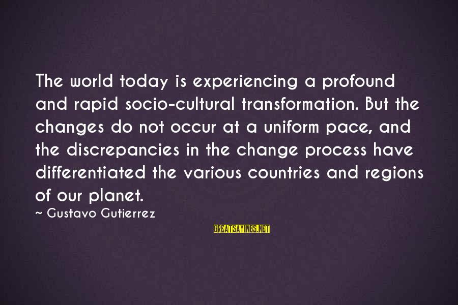 Discrepancies Sayings By Gustavo Gutierrez: The world today is experiencing a profound and rapid socio-cultural transformation. But the changes do