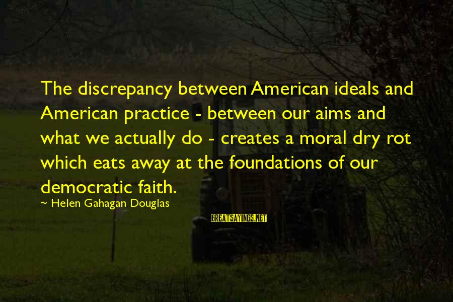 Discrepancies Sayings By Helen Gahagan Douglas: The discrepancy between American ideals and American practice - between our aims and what we