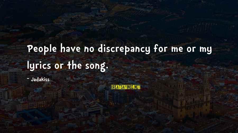 Discrepancies Sayings By Jadakiss: People have no discrepancy for me or my lyrics or the song.