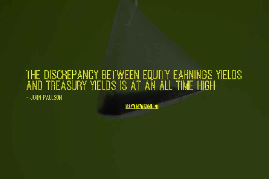 Discrepancies Sayings By John Paulson: The discrepancy between equity earnings yields and Treasury yields is at an all time high
