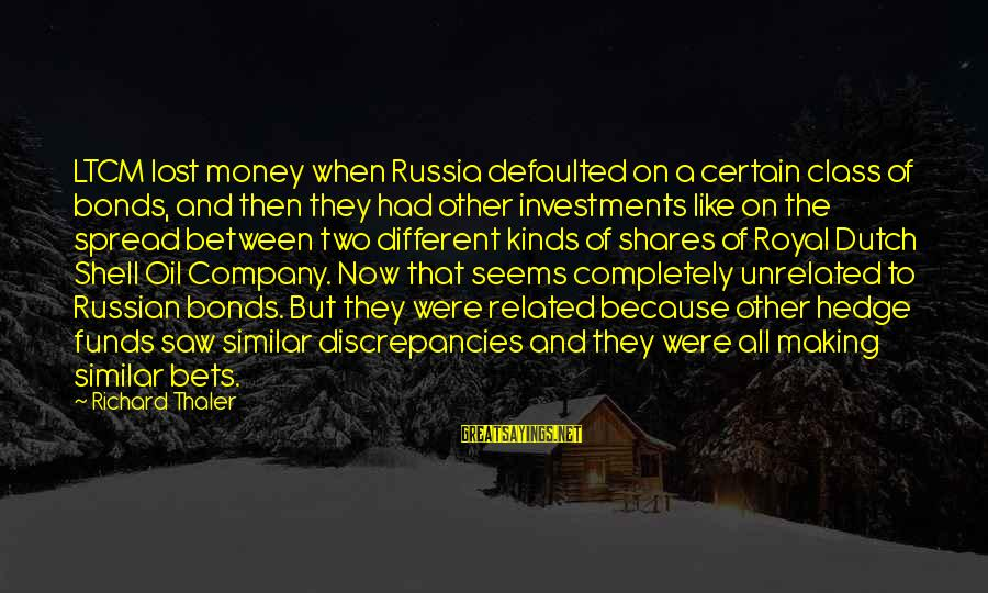Discrepancies Sayings By Richard Thaler: LTCM lost money when Russia defaulted on a certain class of bonds, and then they