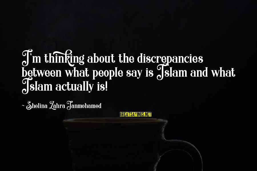 Discrepancies Sayings By Shelina Zahra Janmohamed: I'm thinking about the discrepancies between what people say is Islam and what Islam actually