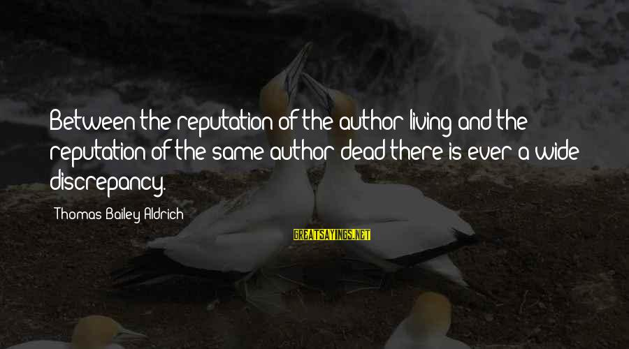 Discrepancies Sayings By Thomas Bailey Aldrich: Between the reputation of the author living and the reputation of the same author dead