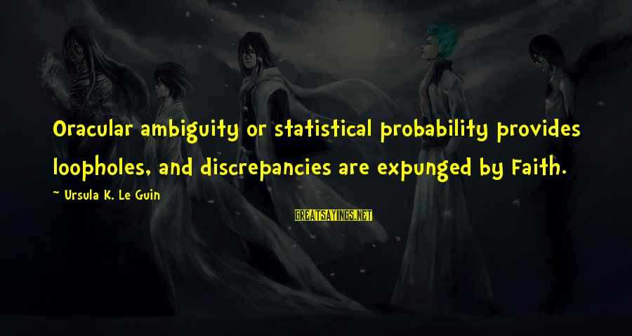 Discrepancies Sayings By Ursula K. Le Guin: Oracular ambiguity or statistical probability provides loopholes, and discrepancies are expunged by Faith.