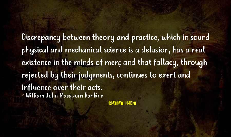 Discrepancies Sayings By William John Macquorn Rankine: Discrepancy between theory and practice, which in sound physical and mechanical science is a delusion,