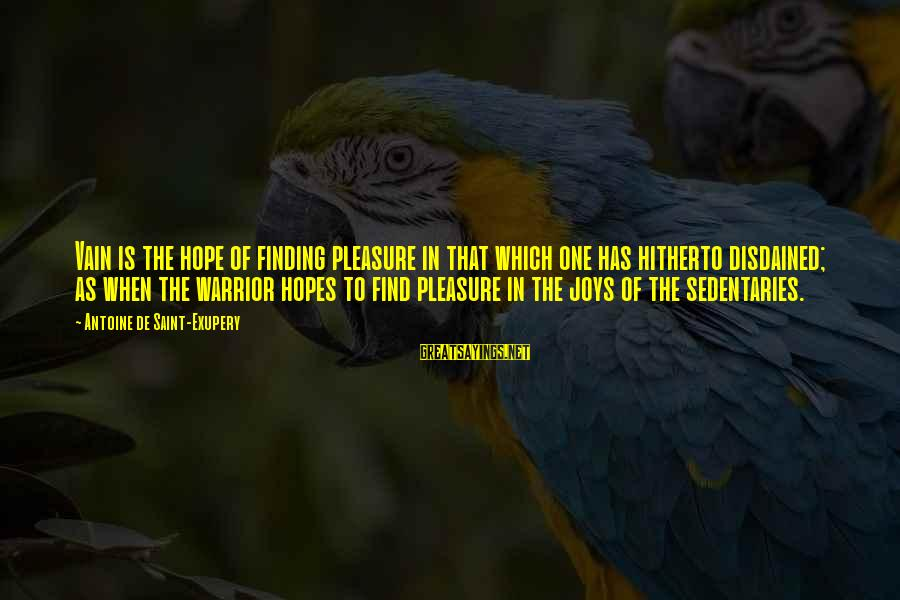Disdained Sayings By Antoine De Saint-Exupery: Vain is the hope of finding pleasure in that which one has hitherto disdained; as