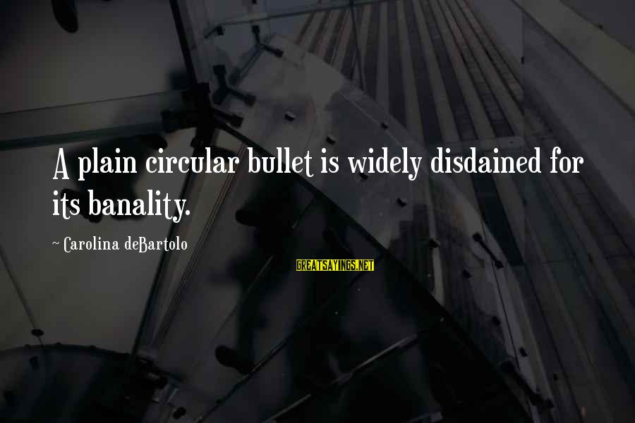 Disdained Sayings By Carolina DeBartolo: A plain circular bullet is widely disdained for its banality.