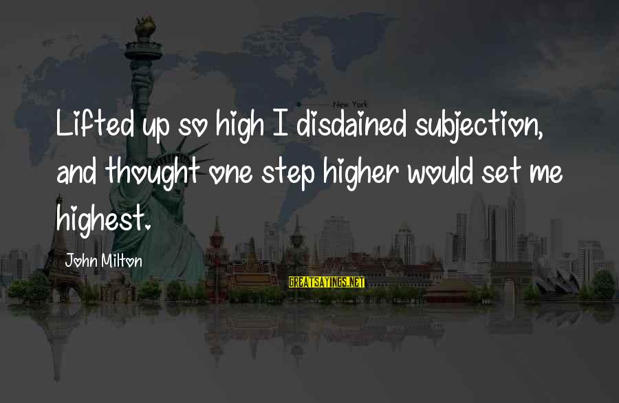 Disdained Sayings By John Milton: Lifted up so high I disdained subjection, and thought one step higher would set me