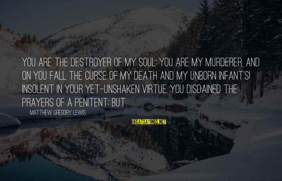 Disdained Sayings By Matthew Gregory Lewis: You are the destroyer of my Soul; You are my Murderer, and on you fall