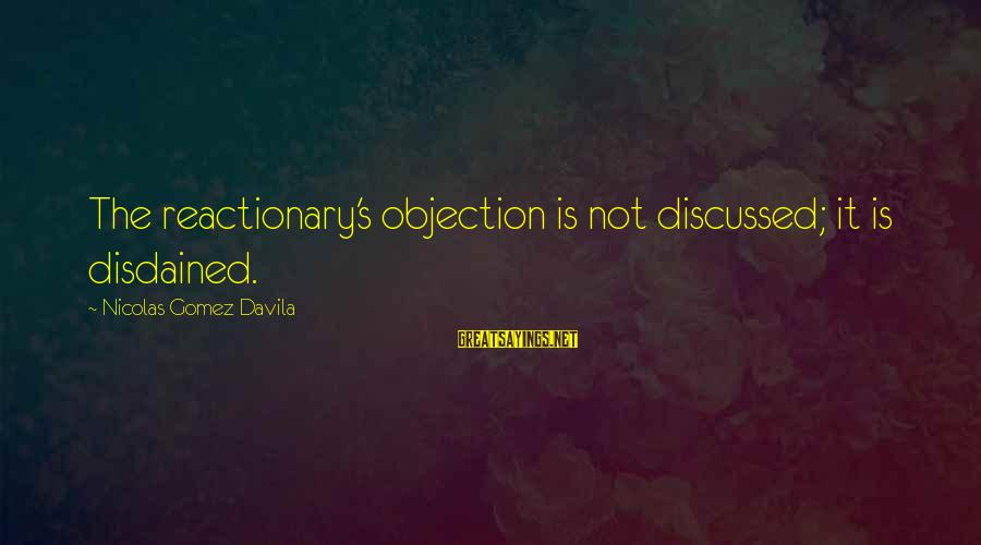 Disdained Sayings By Nicolas Gomez Davila: The reactionary's objection is not discussed; it is disdained.