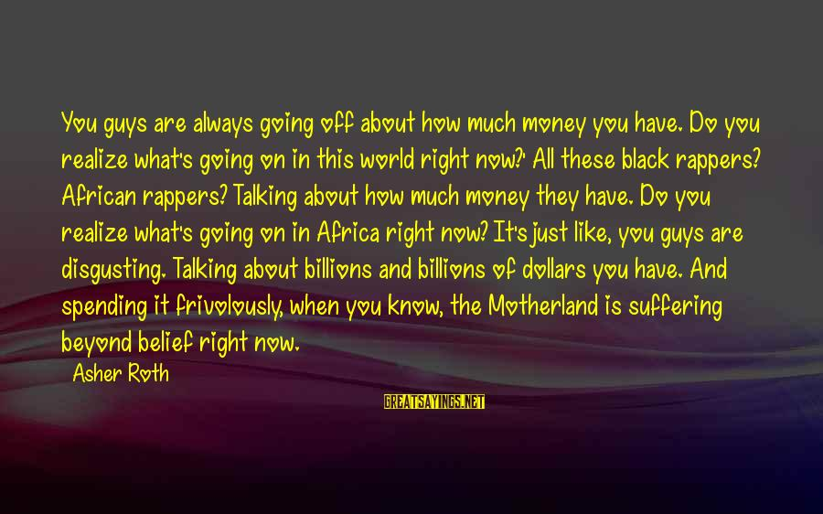 Disgusting World Sayings By Asher Roth: You guys are always going off about how much money you have. Do you realize