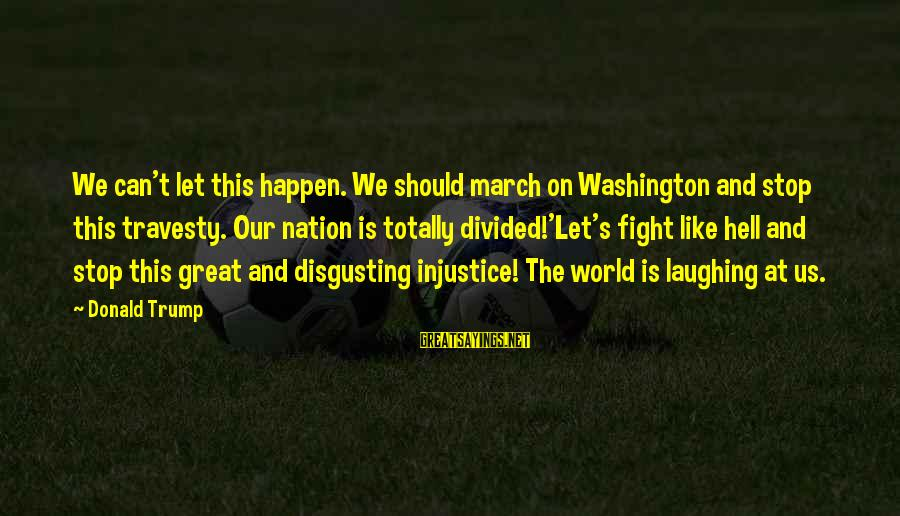 Disgusting World Sayings By Donald Trump: We can't let this happen. We should march on Washington and stop this travesty. Our
