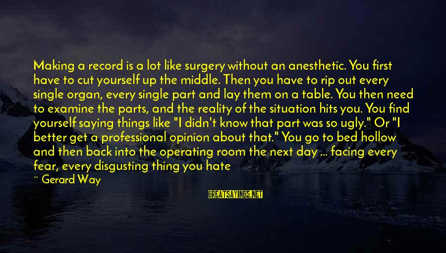 Disgusting World Sayings By Gerard Way: Making a record is a lot like surgery without an anesthetic. You first have to