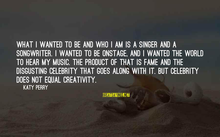 Disgusting World Sayings By Katy Perry: What I wanted to be and who I am is a singer and a songwriter.
