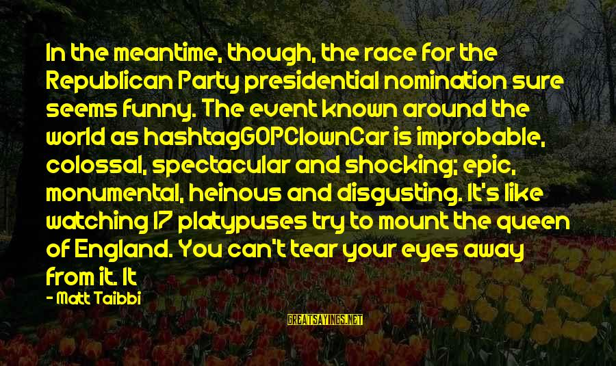 Disgusting World Sayings By Matt Taibbi: In the meantime, though, the race for the Republican Party presidential nomination sure seems funny.