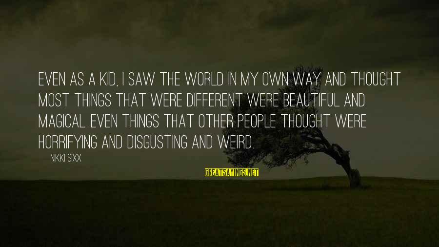 Disgusting World Sayings By Nikki Sixx: Even as a kid, I saw the world in my own way and thought most