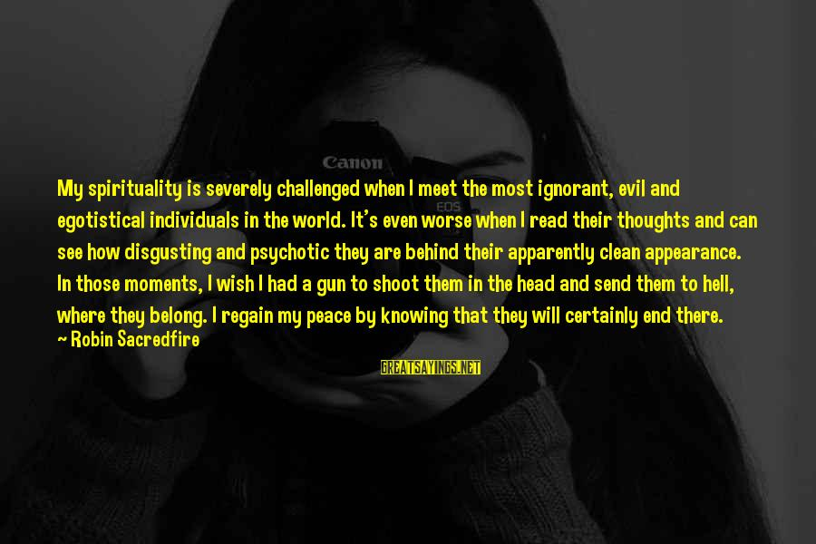Disgusting World Sayings By Robin Sacredfire: My spirituality is severely challenged when I meet the most ignorant, evil and egotistical individuals