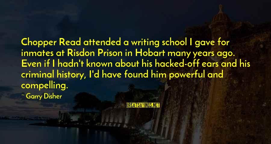 Disher Sayings By Garry Disher: Chopper Read attended a writing school I gave for inmates at Risdon Prison in Hobart