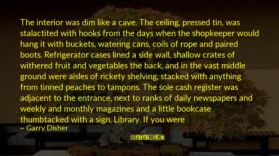 Disher Sayings By Garry Disher: The interior was dim like a cave. The ceiling, pressed tin, was stalactited with hooks