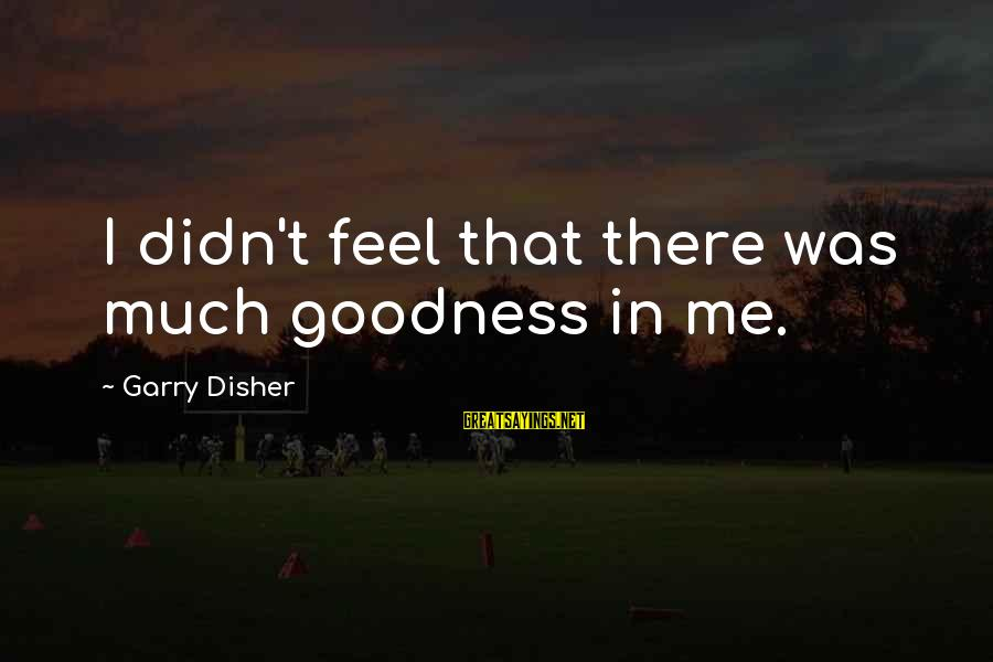 Disher Sayings By Garry Disher: I didn't feel that there was much goodness in me.