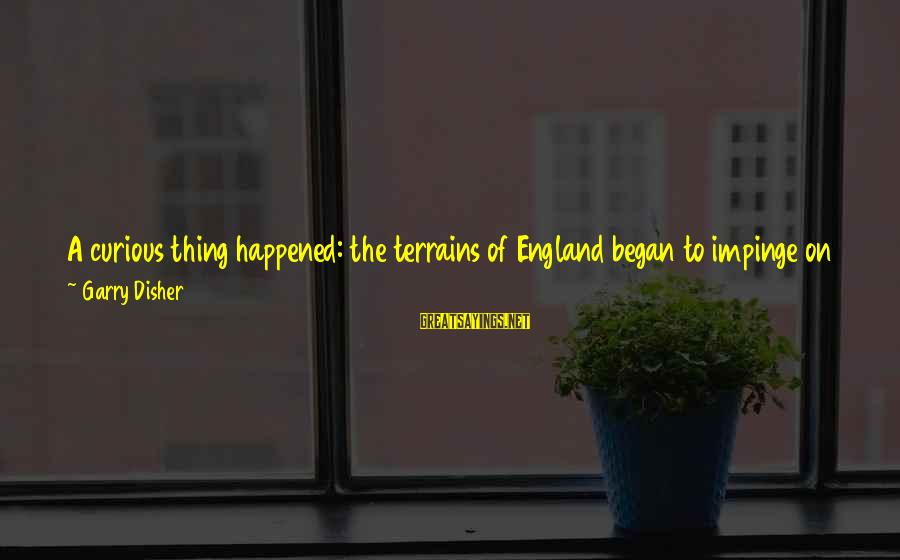 Disher Sayings By Garry Disher: A curious thing happened: the terrains of England began to impinge on my consciousness, altering,
