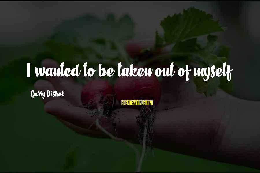 Disher Sayings By Garry Disher: I wanted to be taken out of myself.