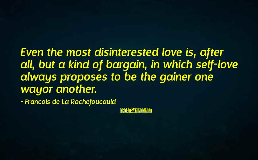 Disinterested Love Sayings By Francois De La Rochefoucauld: Even the most disinterested love is, after all, but a kind of bargain, in which