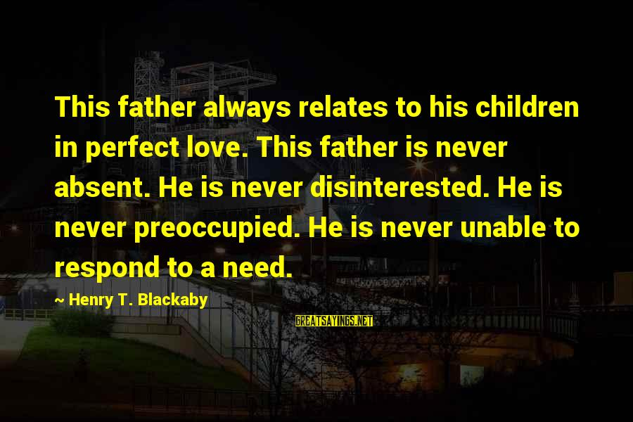 Disinterested Love Sayings By Henry T. Blackaby: This father always relates to his children in perfect love. This father is never absent.