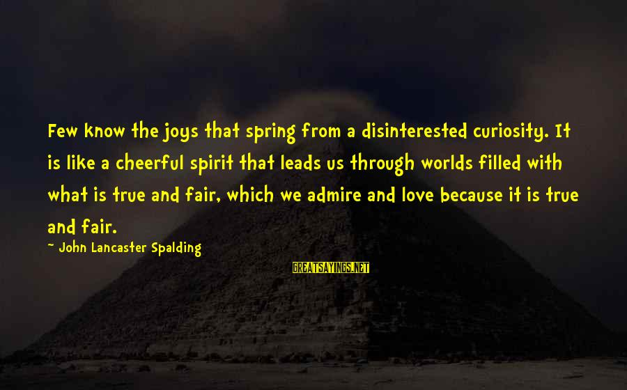 Disinterested Love Sayings By John Lancaster Spalding: Few know the joys that spring from a disinterested curiosity. It is like a cheerful