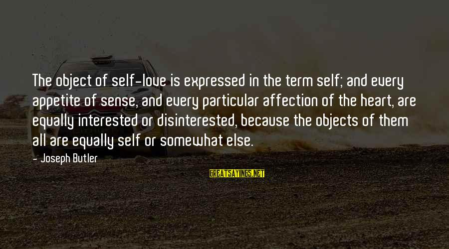 Disinterested Love Sayings By Joseph Butler: The object of self-love is expressed in the term self; and every appetite of sense,