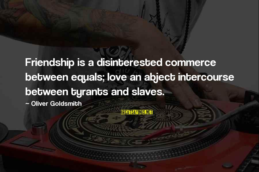 Disinterested Love Sayings By Oliver Goldsmith: Friendship is a disinterested commerce between equals; love an abject intercourse between tyrants and slaves.