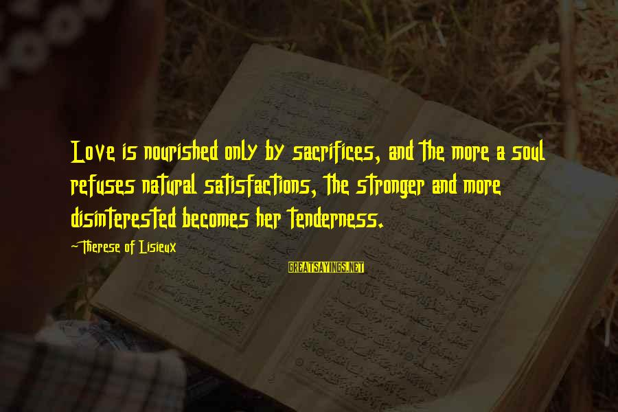 Disinterested Love Sayings By Therese Of Lisieux: Love is nourished only by sacrifices, and the more a soul refuses natural satisfactions, the