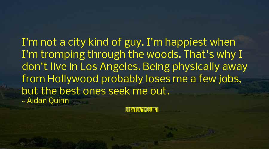 Dislike My Job Sayings By Aidan Quinn: I'm not a city kind of guy. I'm happiest when I'm tromping through the woods.