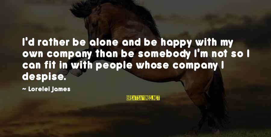 Dislike My Job Sayings By Lorelei James: I'd rather be alone and be happy with my own company than be somebody I'm