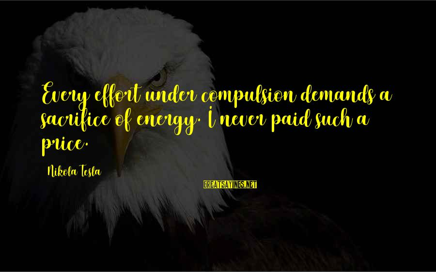 Dislike My Job Sayings By Nikola Tesla: Every effort under compulsion demands a sacrifice of energy. I never paid such a price.