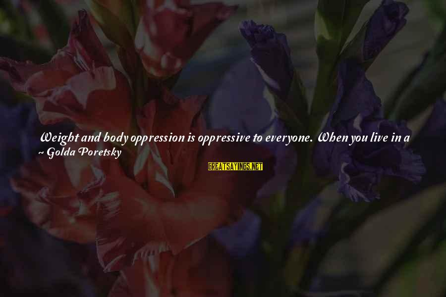 Disordered Eating Sayings By Golda Poretsky: Weight and body oppression is oppressive to everyone. When you live in a society that