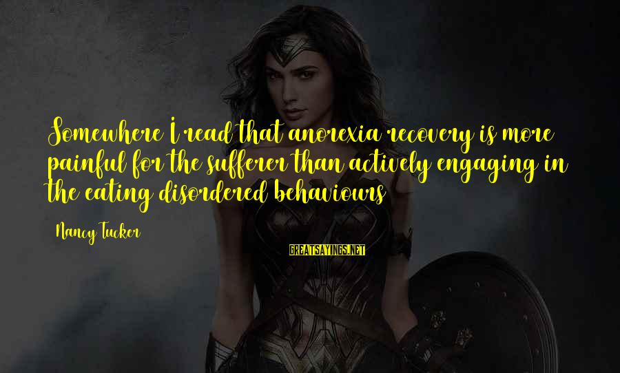 Disordered Eating Sayings By Nancy Tucker: Somewhere I read that anorexia recovery is more painful for the sufferer than actively engaging